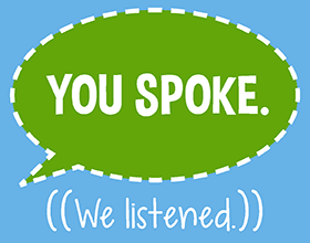 You spoke. We listened.